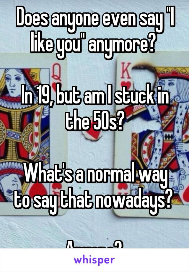 "Does anyone even say ""I like you"" anymore?   In 19, but am I stuck in the 50s?  What's a normal way to say that nowadays?   Anyone?"