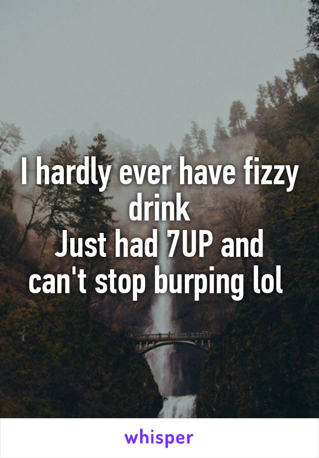 I hardly ever have fizzy drink Just had 7UP and can't stop burping lol