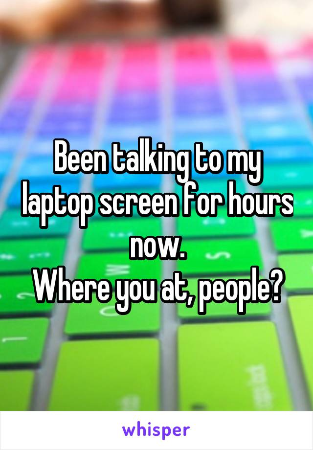 Been talking to my laptop screen for hours now. Where you at, people?