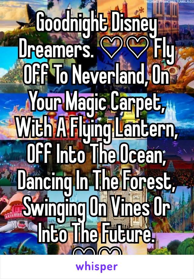 Goodnight Disney Dreamers. ♡♡ Fly Off To Neverland, On Your Magic Carpet, With A Flying Lantern, Off Into The Ocean, Dancing In The Forest,  Swinging On Vines Or Into The Future. ♡♡