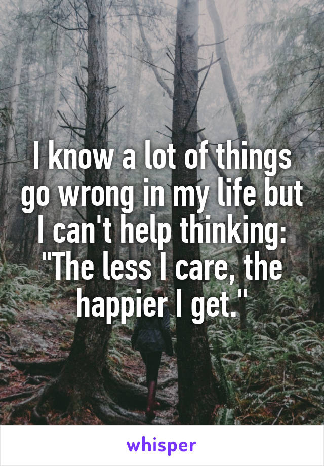 "I know a lot of things go wrong in my life but I can't help thinking: ""The less I care, the happier I get."""