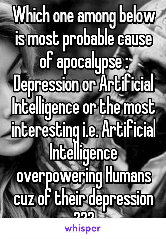 Which one among below is most probable cause of apocalypse : Depression or Artificial Intelligence or the most interesting i.e. Artificial Intelligence overpowering Humans cuz of their depression ???