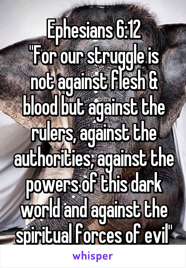 """Ephesians 6:12 """"For our struggle is not against flesh & blood but against the rulers, against the authorities, against the powers of this dark world and against the spiritual forces of evil"""""""