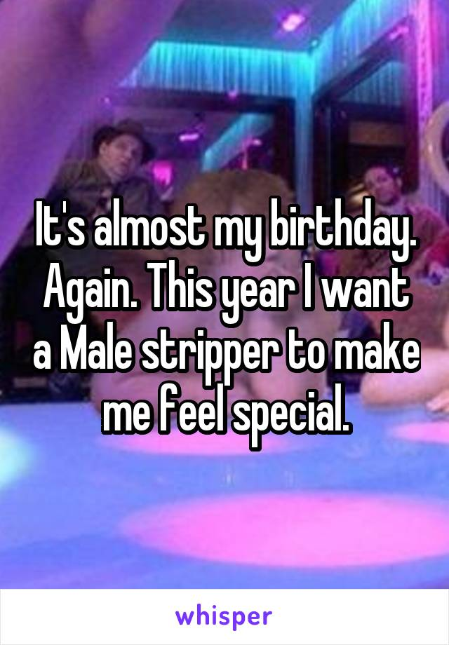 It's almost my birthday. Again. This year I want a Male stripper to make me feel special.