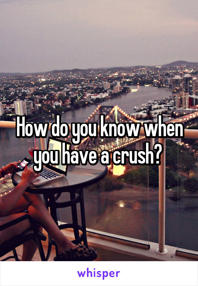 How do you know when you have a crush?