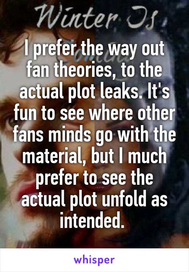 I prefer the way out fan theories, to the actual plot leaks. It's fun to see where other fans minds go with the material, but I much prefer to see the actual plot unfold as intended.