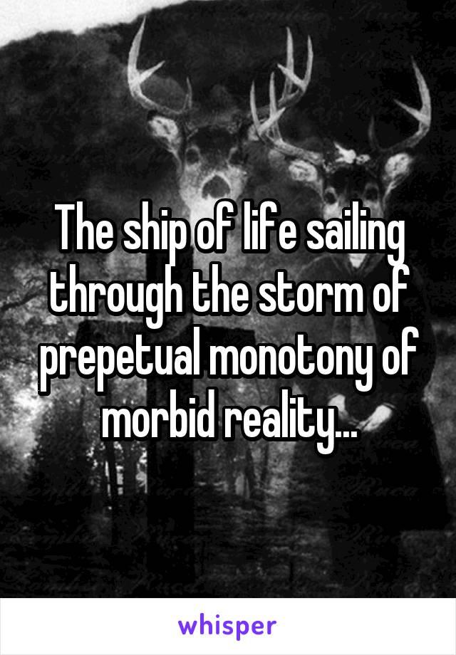 The ship of life sailing through the storm of prepetual monotony of morbid reality...