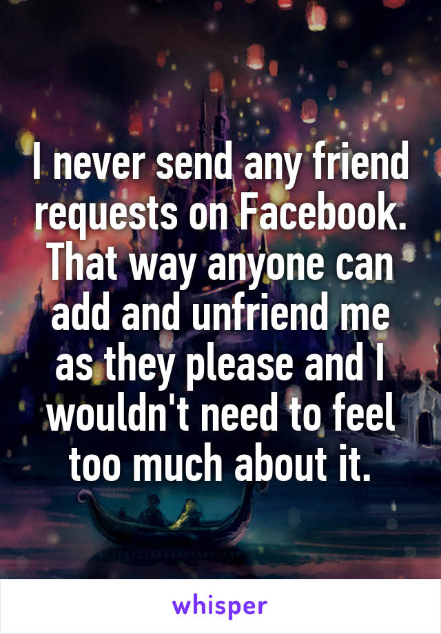 I never send any friend requests on Facebook. That way anyone can add and unfriend me as they please and I wouldn't need to feel too much about it.