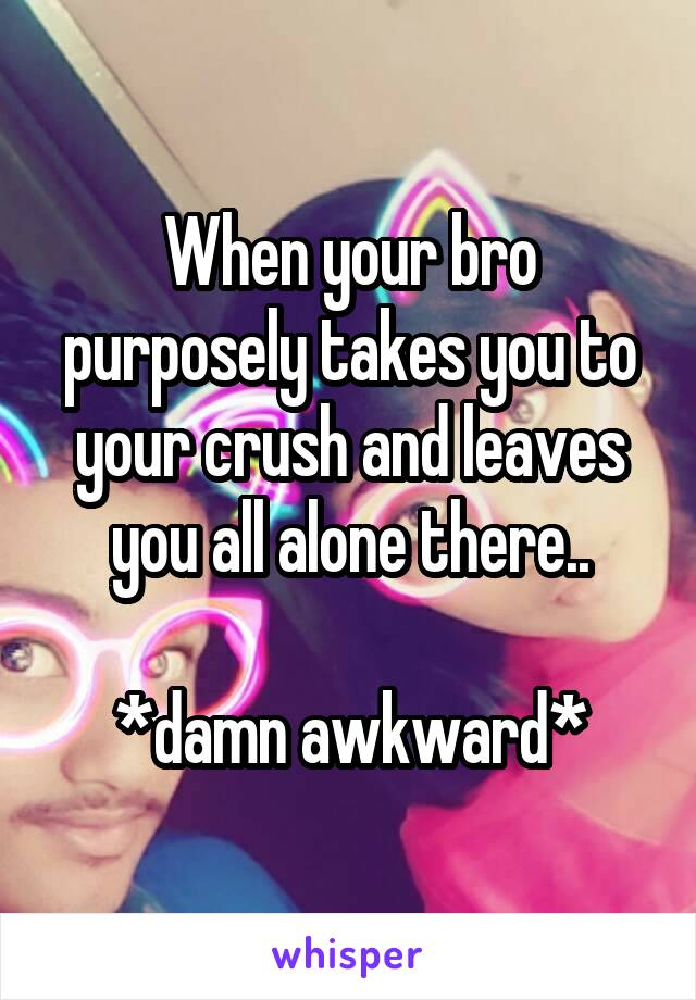 When your bro purposely takes you to your crush and leaves you all alone there..  *damn awkward*