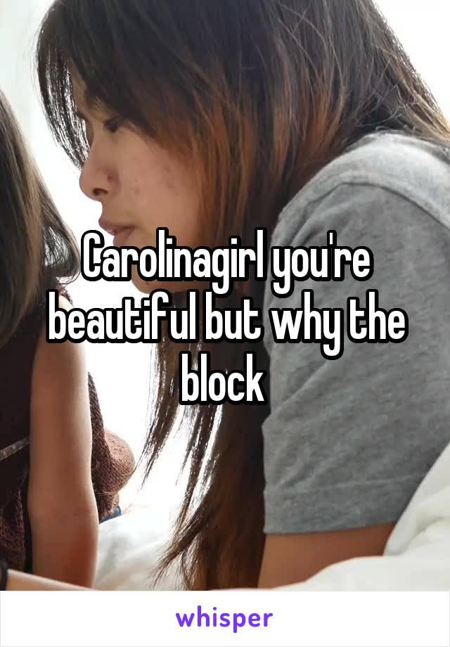 Carolinagirl you're beautiful but why the block