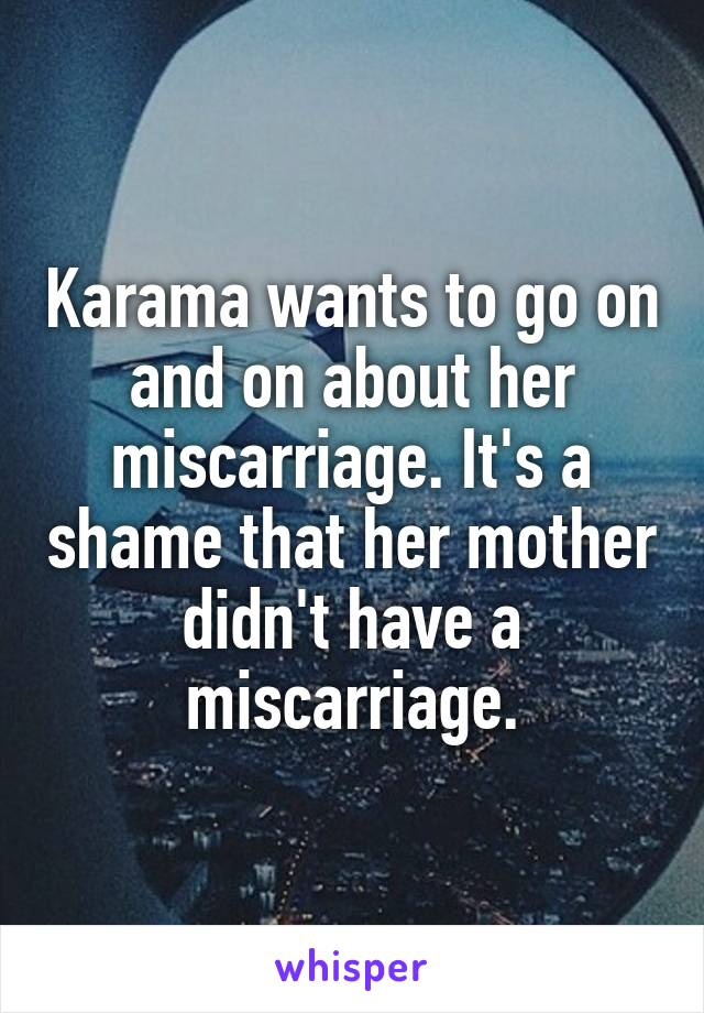 Karama wants to go on and on about her miscarriage. It's a shame that her mother didn't have a miscarriage.