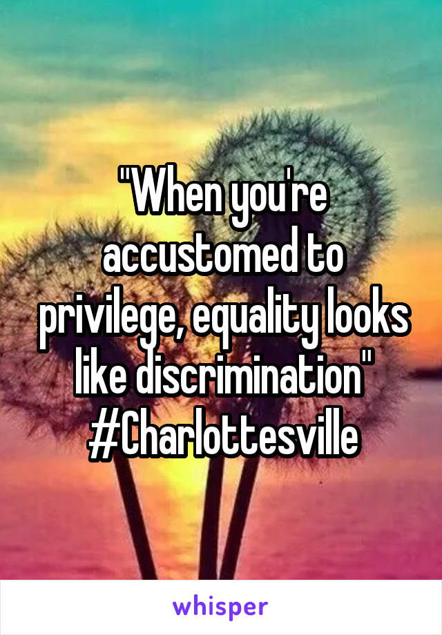 """When you're accustomed to privilege, equality looks like discrimination"" #Charlottesville"