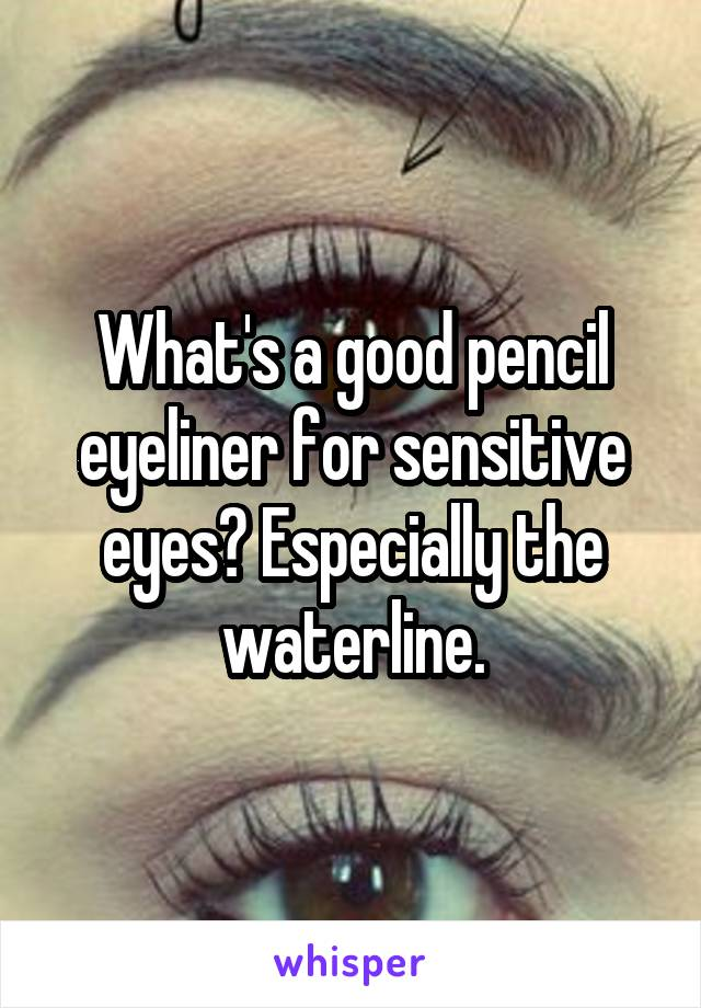 What's a good pencil eyeliner for sensitive eyes? Especially the waterline.