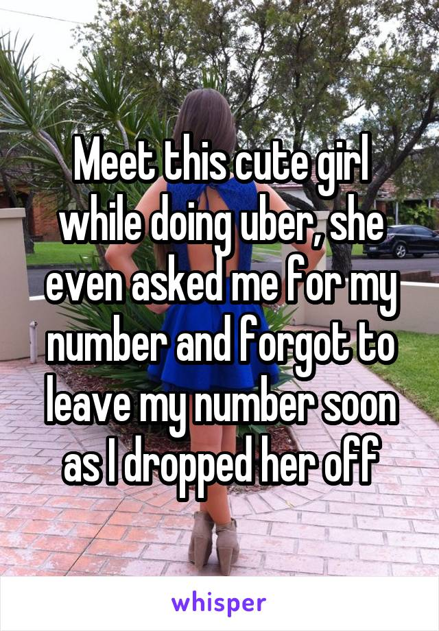 Meet this cute girl while doing uber, she even asked me for my number and forgot to leave my number soon as I dropped her off