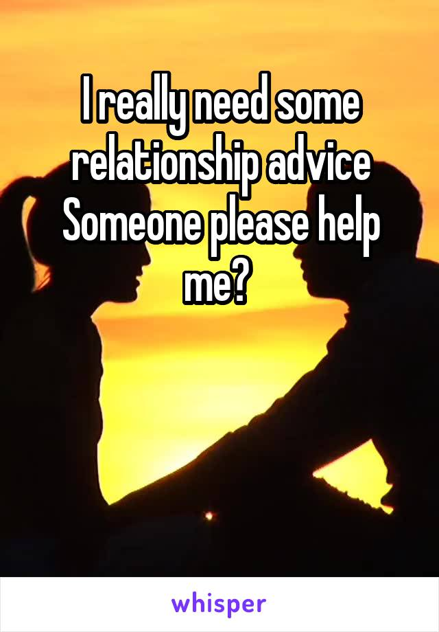 I really need some relationship advice Someone please help me?
