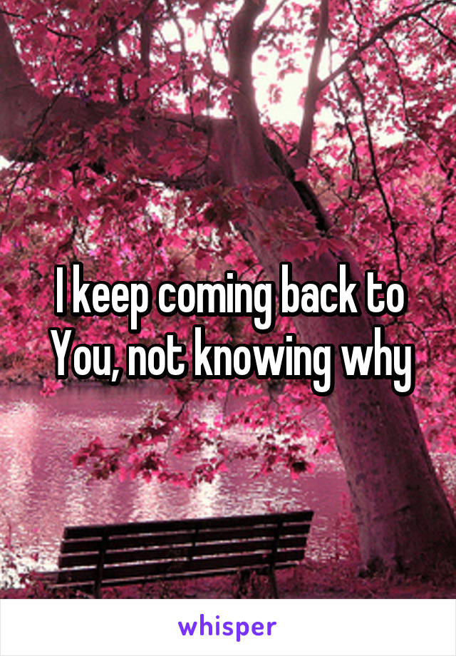 I keep coming back to You, not knowing why