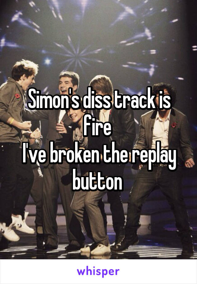 Simon's diss track is fire  I've broken the replay button