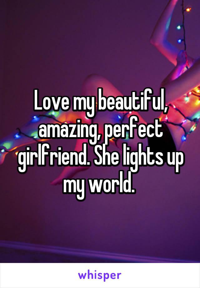 Love my beautiful, amazing, perfect girlfriend. She lights up my world.