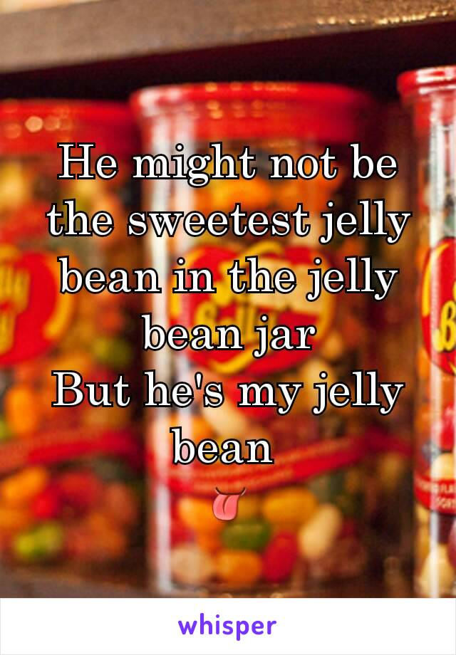 He might not be the sweetest jelly bean in the jelly bean jar But he's my jelly bean  👅