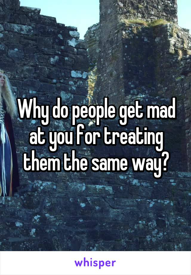 Why do people get mad at you for treating them the same way?