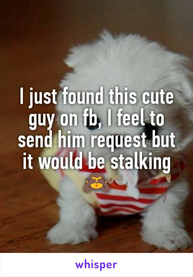 I just found this cute guy on fb, I feel to send him request but it would be stalking 🙈
