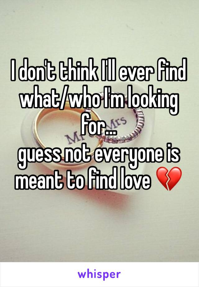 I don't think I'll ever find what/who I'm looking for...  guess not everyone is meant to find love 💔