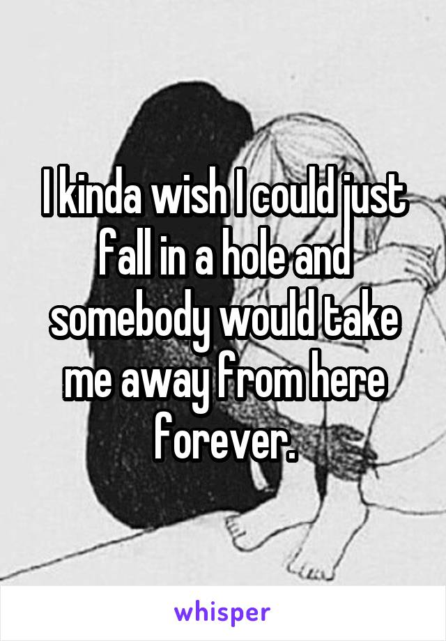 I kinda wish I could just fall in a hole and somebody would take me away from here forever.