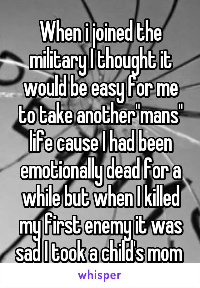 """When i joined the military I thought it would be easy for me to take another""""mans"""" life cause I had been emotionally dead for a while but when I killed my first enemy it was sad I took a child's mom"""