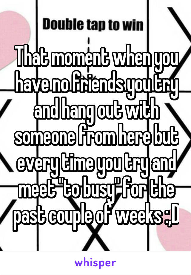 """That moment when you have no friends you try and hang out with someone from here but every time you try and meet """"to busy"""" for the past couple of weeks :,D"""