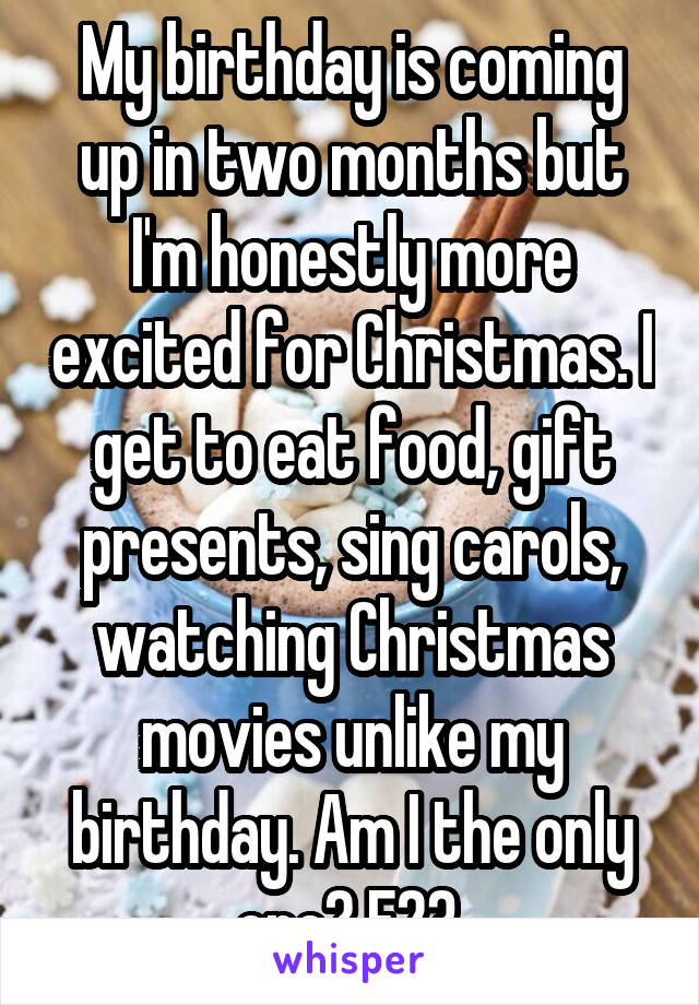 My birthday is coming up in two months but I'm honestly more excited for Christmas. I get to eat food, gift presents, sing carols, watching Christmas movies unlike my birthday. Am I the only one? F23.
