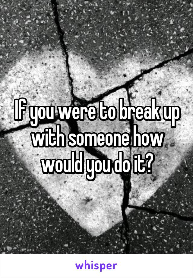 If you were to break up with someone how would you do it?