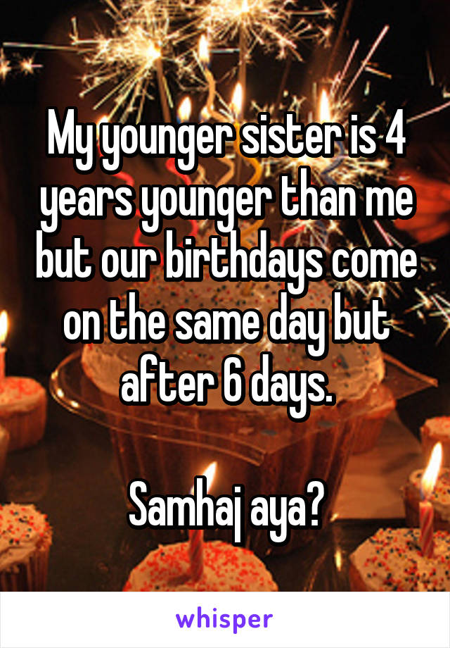 My younger sister is 4 years younger than me but our birthdays come on the same day but after 6 days.  Samhaj aya?