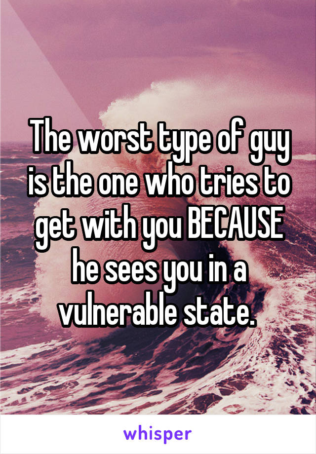 The worst type of guy is the one who tries to get with you BECAUSE he sees you in a vulnerable state.