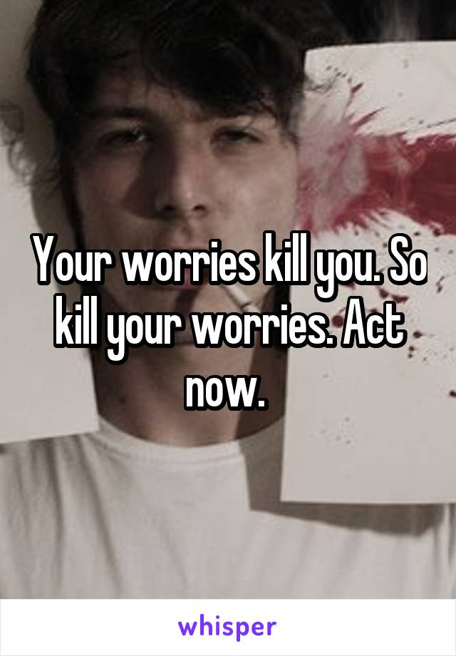 Your worries kill you. So kill your worries. Act now.