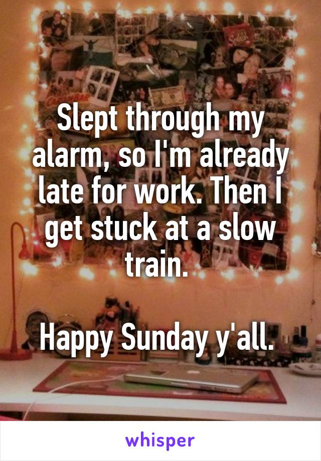 Slept through my alarm, so I'm already late for work. Then I get stuck at a slow train.   Happy Sunday y'all.