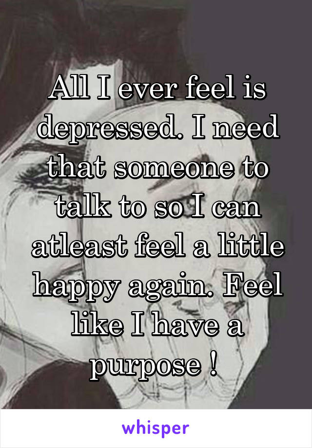 All I ever feel is depressed. I need that someone to talk to so I can atleast feel a little happy again. Feel like I have a purpose !