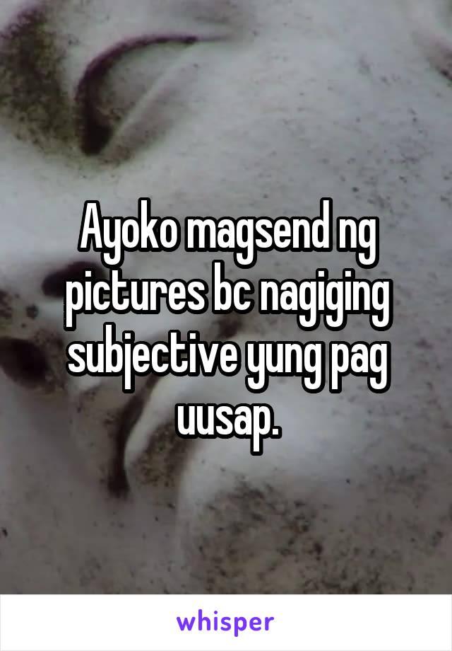 Ayoko magsend ng pictures bc nagiging subjective yung pag uusap.