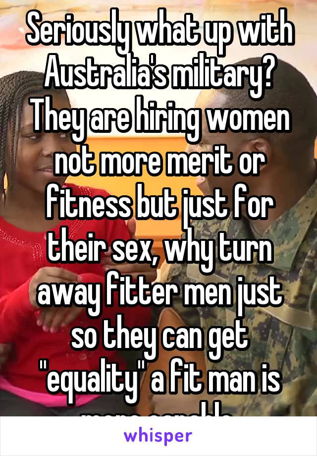 "Seriously what up with Australia's military? They are hiring women not more merit or fitness but just for their sex, why turn away fitter men just so they can get ""equality"" a fit man is more capable"