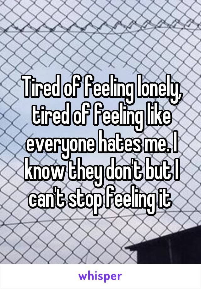Tired of feeling lonely, tired of feeling like everyone hates me. I know they don't but I can't stop feeling it