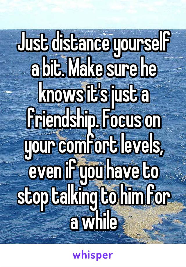 Just distance yourself a bit. Make sure he knows it's just a friendship. Focus on your comfort levels, even if you have to stop talking to him for a while