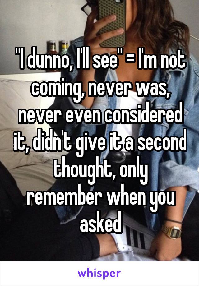 """""""I dunno, I'll see"""" = I'm not coming, never was, never even considered it, didn't give it a second thought, only remember when you asked"""