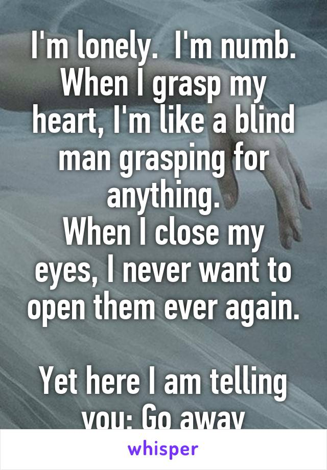 I'm lonely.  I'm numb. When I grasp my heart, I'm like a blind man grasping for anything. When I close my eyes, I never want to open them ever again.  Yet here I am telling you: Go away
