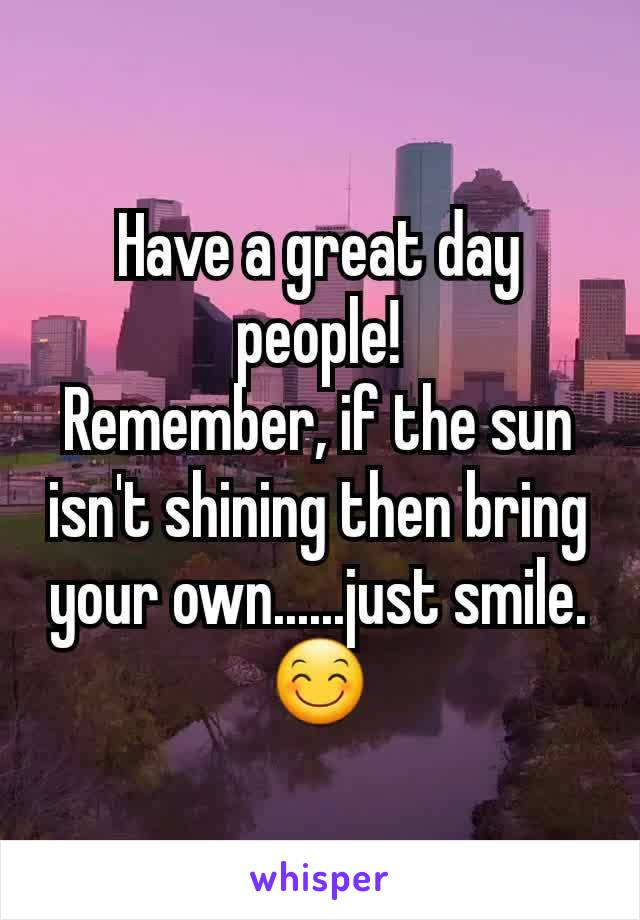 Have a great day people! Remember, if the sun isn't shining then bring your own......just smile. 😊