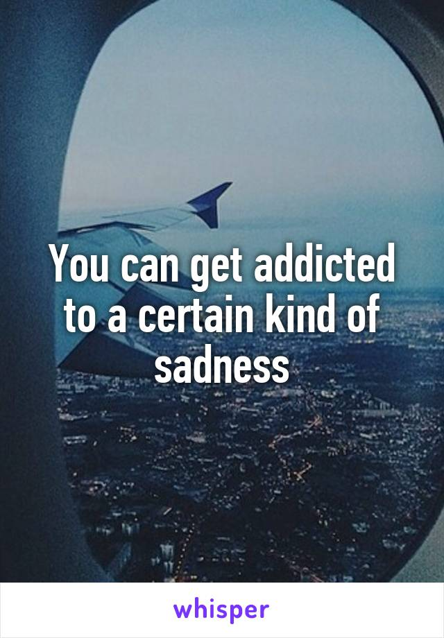You can get addicted to a certain kind of sadness