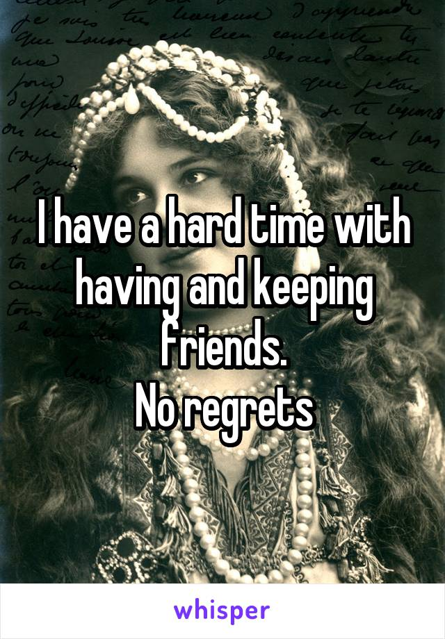I have a hard time with having and keeping friends. No regrets