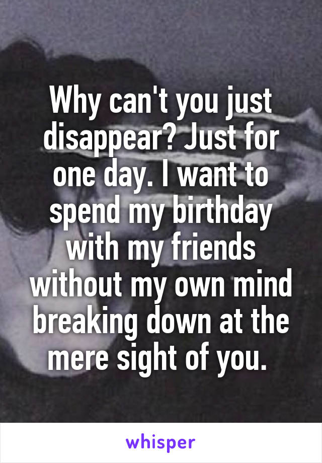 Why can't you just disappear? Just for one day. I want to spend my birthday with my friends without my own mind breaking down at the mere sight of you.