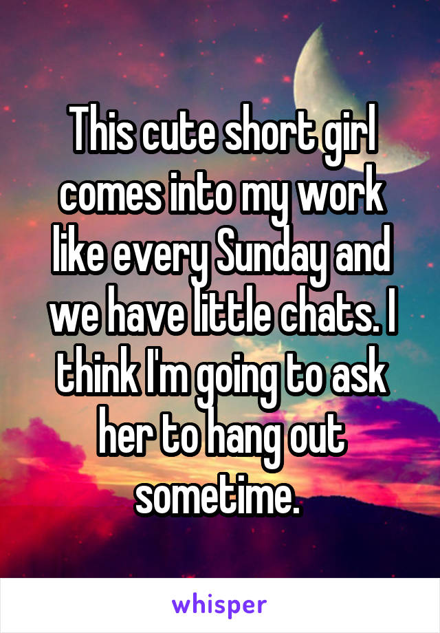 This cute short girl comes into my work like every Sunday and we have little chats. I think I'm going to ask her to hang out sometime.