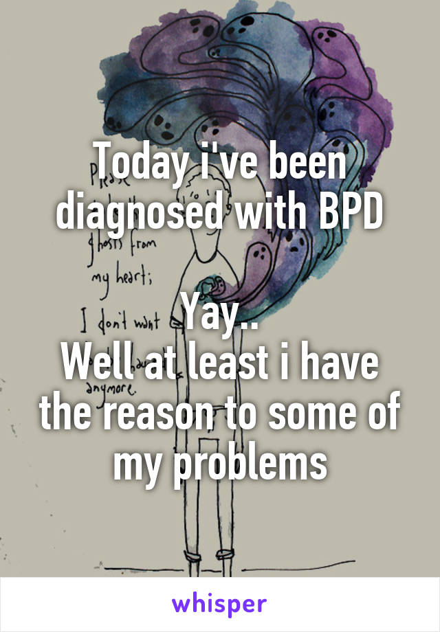 Today i've been diagnosed with BPD  Yay.. Well at least i have the reason to some of my problems