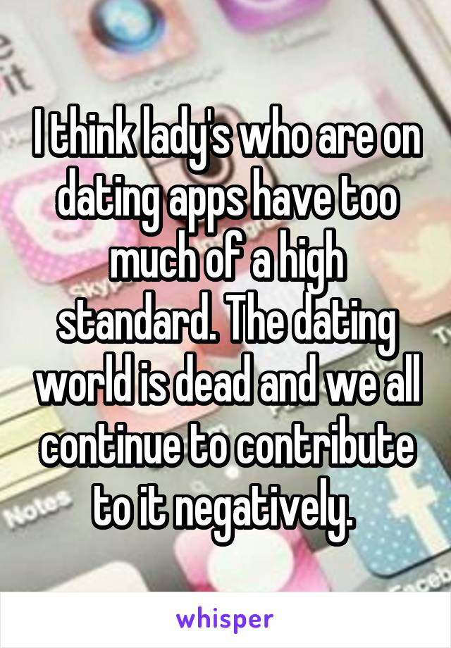 I think lady's who are on dating apps have too much of a high standard. The dating world is dead and we all continue to contribute to it negatively.
