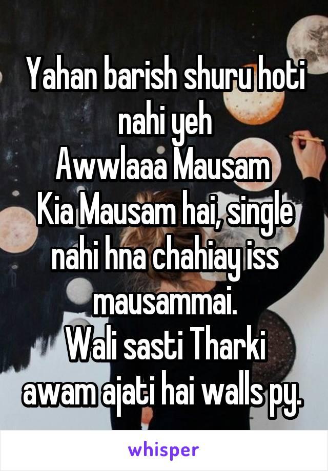 Yahan barish shuru hoti nahi yeh Awwlaaa Mausam  Kia Mausam hai, single nahi hna chahiay iss mausammai. Wali sasti Tharki awam ajati hai walls py.